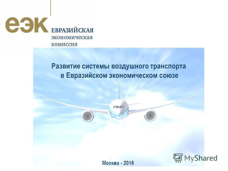 Москва – 2015 год Развитие системы воздушного транспорта в Евразийском экономическом союзе Москва - 2016