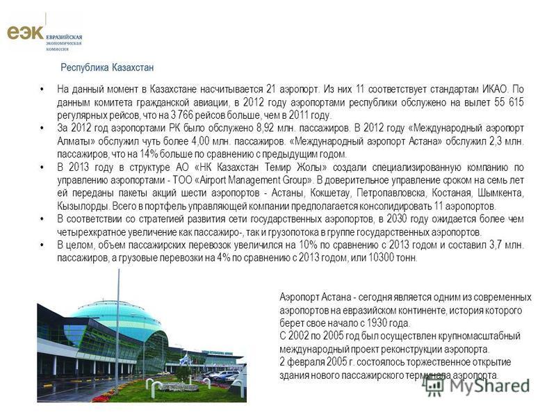 На данный момент в Казахстане насчитывается 21 аэропорт. Из них 11 соответствует стандартамИКАО. По данным комитета гражданской авиации, в 2012 году аэропортами республики обслужено на вылет 55 615 регулярных рейсов, что на 3 766 рейсов больше, чем в