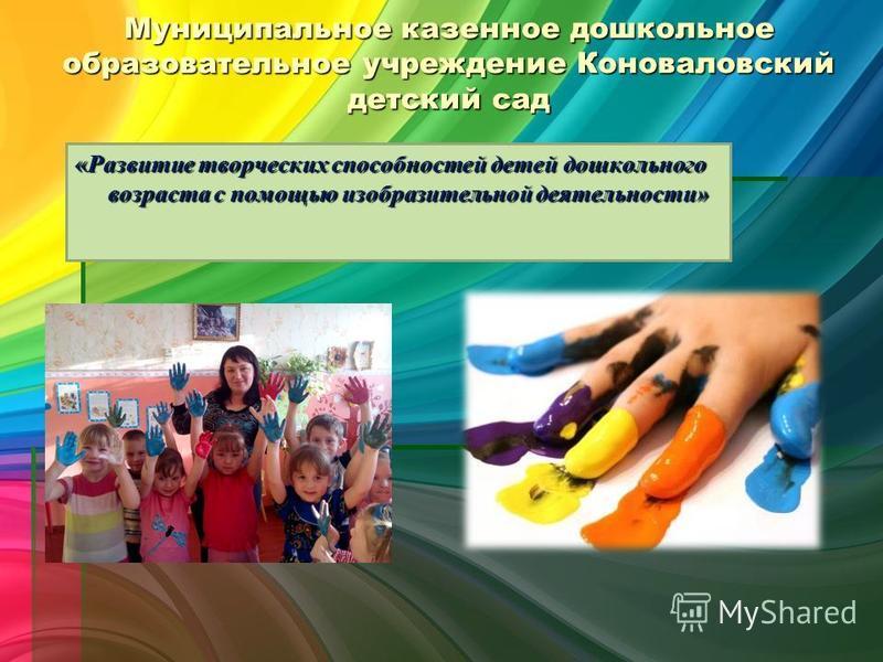 Муниципальное казенное дошкольное образовательное учреждение Коноваловский детский сад «Развитие творческих способностей детей дошкольного возраста с помощью изобразительной деятельности»