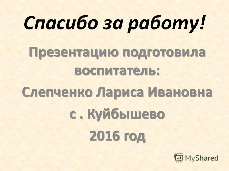 Спасибо за работу! Презентацию подготовила воспитатель: Слепченко Лариса Ивановна с. Куйбышево 2016 год
