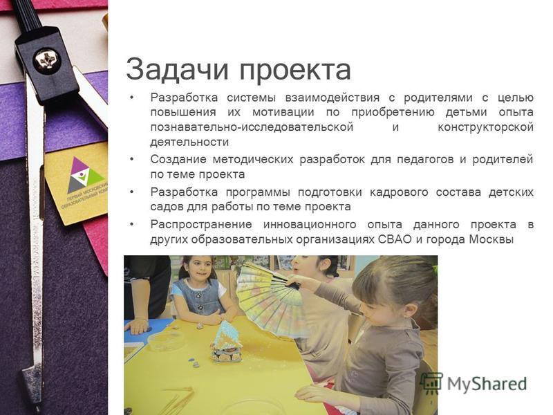Задачи проекта Разработка системы взаимодействия с родителями с целью повышения их мотивации по приобретению детьми опыта познавательно-исследовательской и конструкторской деятельности Создание методических разработок для педагогов и родителей по тем