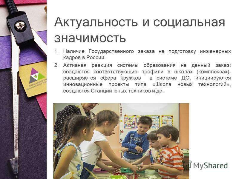 Актуальность и социальная значимость 1. Наличие Государственного заказа на подготовку инженерных кадров в России. 2. Активная реакция системы образования на данный заказ: создаются соответствующие профили в школах (комплексах), расширяется сфера круж