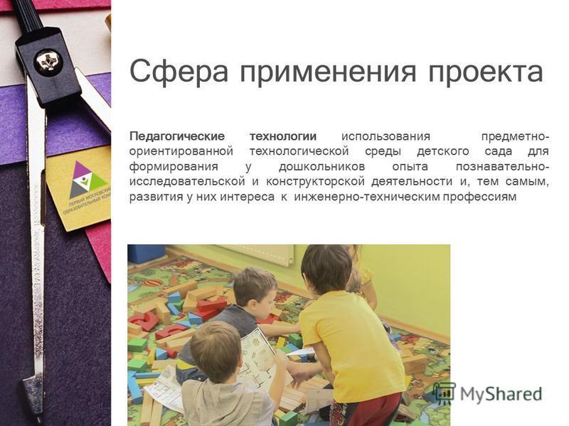 Сфера применения проекта Педагогические технологии использования предметно- ориентированной технологической среды детского сада для формирования у дошкольников опыта познавательно- исследовательской и конструкторской деятельности и, тем самым, развит