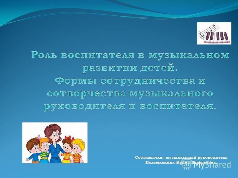 Составители: музыкальный руководитель Полежанкина Ирина Валерьевна,