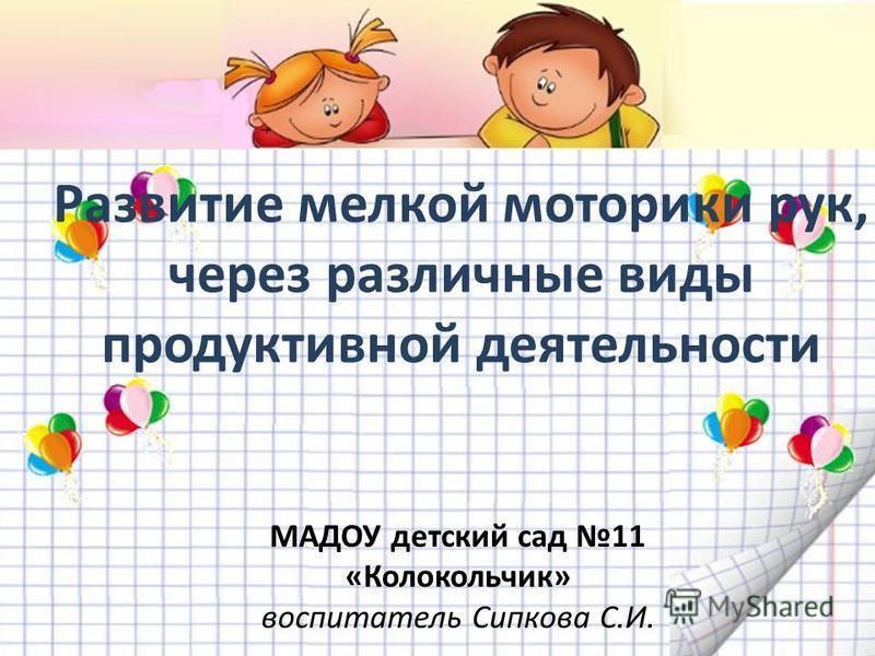Развитие мелкой моторики рук, через различные виды продуктивной деятельности МАДОУ детский сад 11 «Колокольчик» воспитатель Сипкова С.И.