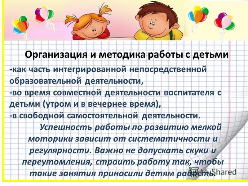 Организация и методика работы с детьми -как часть интегрированной непосредственной образовательной деятельности, -во время совместной деятельности воспитателя с детьми (утром и в вечернее время), -в свободной самостоятельной деятельности. Успешность
