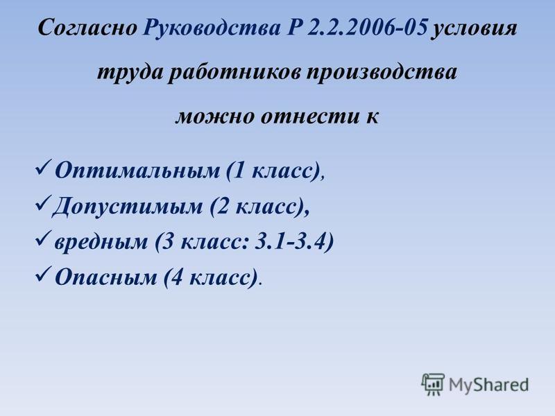 Согласно Руководства P 2.2.2006-05 условия труда работников производства можно отнести к Оптимальным (1 класс), Допустимым (2 класс), вредным (3 класс: 3.1-3.4) Опасным (4 класс).