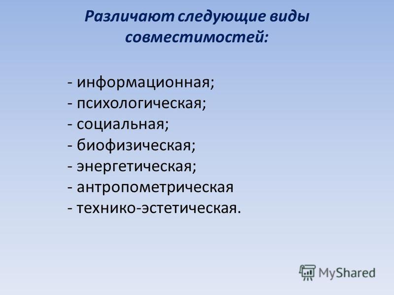 Различают следующие виды совместимостей: - информационная; - психологическая; - социальная; - биофизическая; - энергетическая; - антропометрическая - технико-эстетическая.