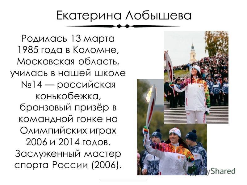Екатерина Лобышева Родилась 13 марта 1985 года в Коломне, Московская область, училась в нашей школе 14 российская конькобежка, бронзовый призёр в командной гонке на Олимпийских играх 2006 и 2014 годов. Заслуженный мастер спорта России (2006).
