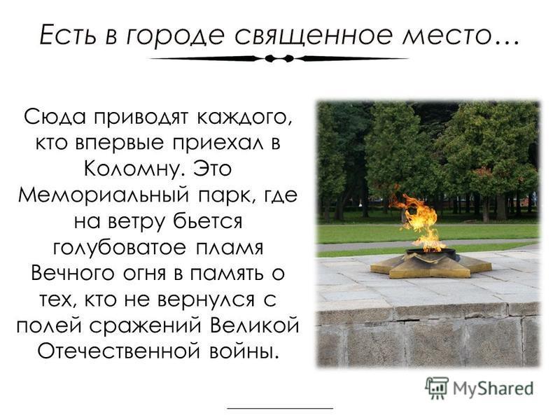 Сюда приводят каждого, кто впервые приехал в Коломну. Это Мемориальный парк, где на ветру бьется голубоватое пламя Вечного огня в память о тех, кто не вернулся с полей сражений Великой Отечественной войны.