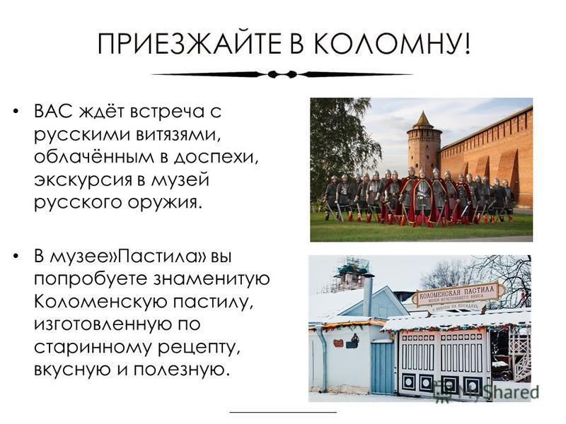 ВАС ждёт встреча с русскими витязями, облачённым в доспехи, экскурсия в музей русского оружия. В музее»Пастила» вы попробуете знаменитую Коломенскую пастилу, изготовленную по старинному рецепту, вкусную и полезную.