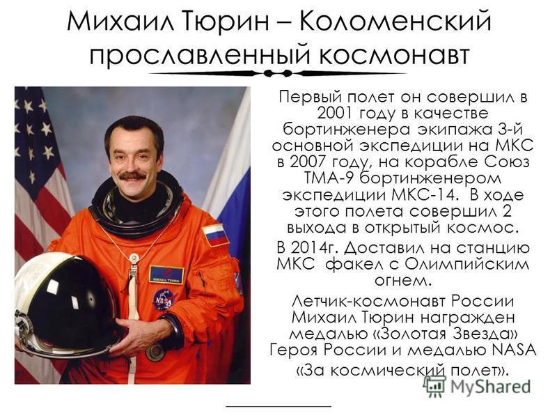 Михаил Тюрин – Коломенский прославленный космонавт Первый полет он совершил в 2001 году в качестве бортинженера экипажа 3-й основной экспедиции на МКС в 2007 году, на корабле Союз ТМА-9 бортинженером экспедиции МКС-14. В ходе этого полета совершил 2