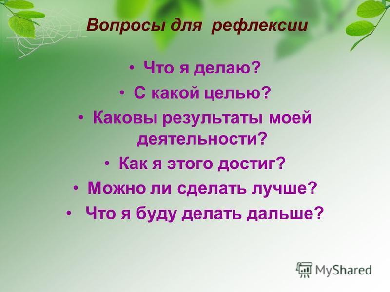 Вопросы для рефлексии Что я делаю? С какой целью? Каковы результаты моей деятельности? Как я этого достиг? Можно ли сделать лучше? Что я буду делать дальше?