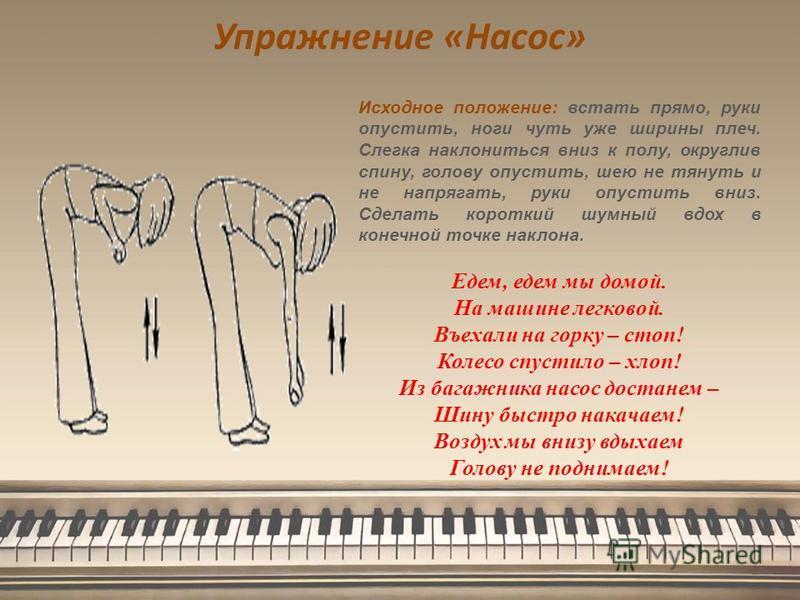Упражнение «Насос» Исходное положение: встать прямо, руки опустить, ноги чуть уже ширины плеч. Слегка наклониться вниз к полу, округлив спину, голову опустить, шею не тянуть и не напрягать, руки опустить вниз. Сделать короткий шумный вдох в конечной