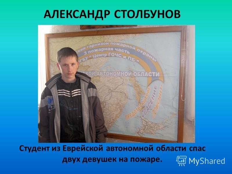 АЛЕКСАНДР СТОЛБУНОВ Cтудент из Еврейской автономной области спас двух девушек на пожаре.