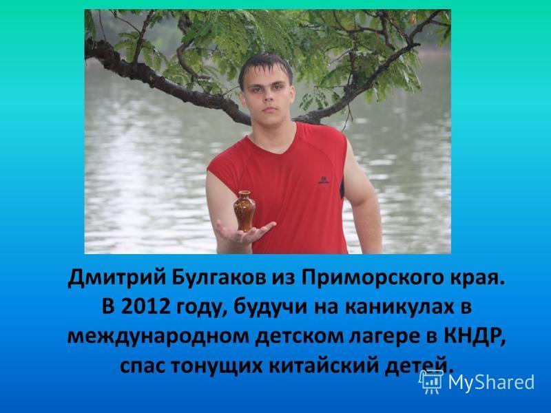 Дмитрий Булгаков из Приморского края. В 2012 году, будучи на каникулах в международном детском лагере в КНДР, спас тонущих китайский детей.