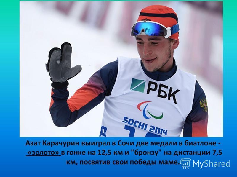 Азат Карачурин выиграл в Сочи две медали в биатлоне - «золото» в гонке на 12,5 км и бронзу на дистанции 7,5 км, посвятив свои победы маме.