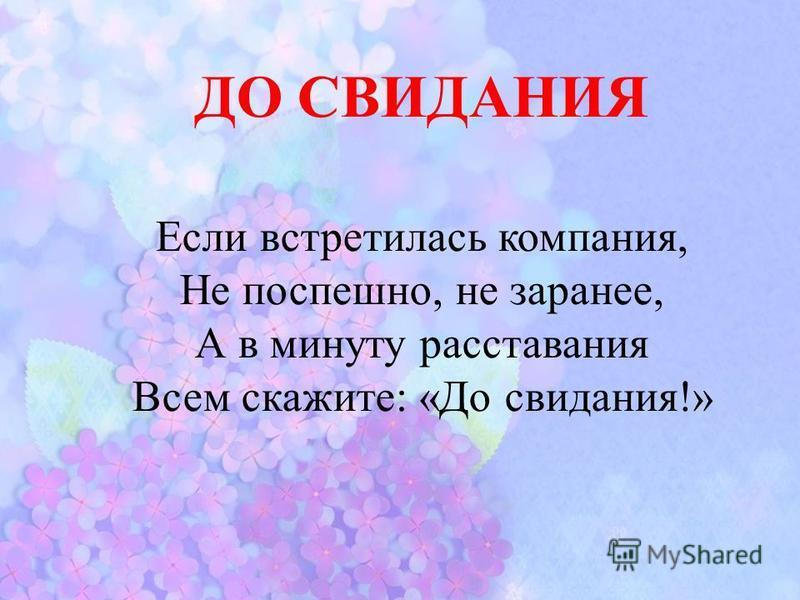 ДО СВИДАНИЯ Если встретилась компания, Не поспешно, не заранее, А в минуту расставания Всем скажите: «До свидания!»