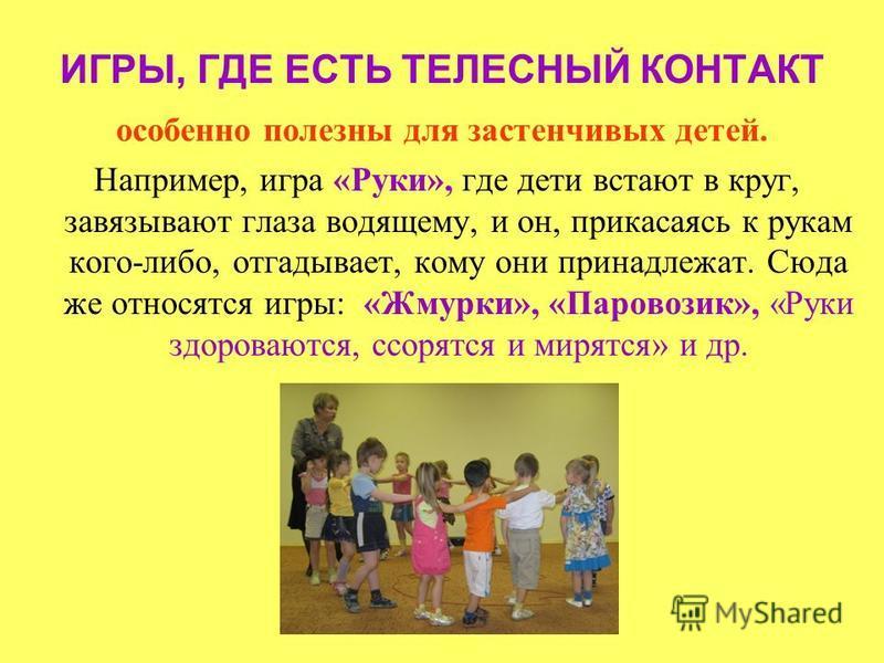 ИГРЫ, ГДЕ ЕСТЬ ТЕЛЕСНЫЙ КОНТАКТ особенно полезны для застенчивых детей. Например, игра «Руки», где дети встают в круг, завязывают глаза водящему, и он, прикасаясь к рукам кого-либо, отгадывает, кому они принадлежат. Сюда же относятся игры: «Жмурки»,