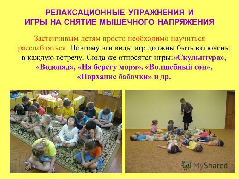 РЕЛАКСАЦИОННЫЕ УПРАЖНЕНИЯ И ИГРЫ НА СНЯТИЕ МЫШЕЧНОГО НАПРЯЖЕНИЯ Застенчивым детям просто необходимо научиться расслабляться. Поэтому эти виды игр должны быть включены в каждую встречу. Сюда же относятся игры:«Скульптура», «Водопад», «На берегу моря»,