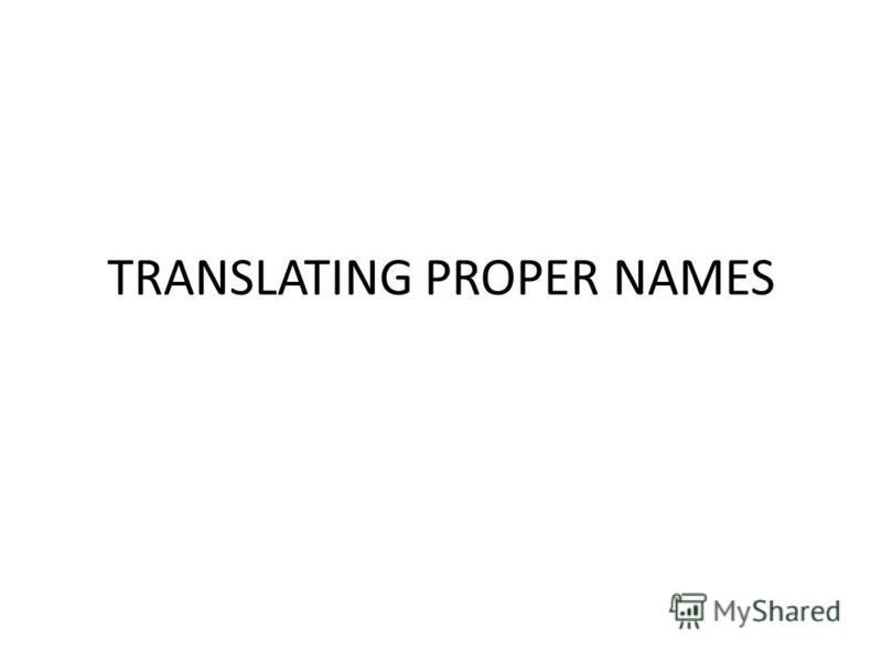 TRANSLATING PROPER NAMES