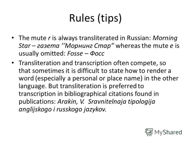 Rules (tips) The mute r is always transliterated in Russian: Morning Star – газета Морнинг Стар whereas the mute e is usually omitted: Fosse – Фосс Transliteration and transcription often compete, so that sometimes it is difficult to state how to ren
