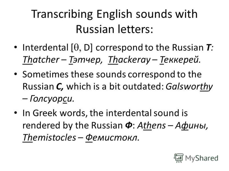 Transcribing English sounds with Russian letters: Interdental [ D] correspond to the Russian Т: Thatcher – Тэтчер, Thackeray – Теккерей. Sometimes these sounds correspond to the Russian C, which is a bit outdated: Galsworthy – Голсуорси. In Greek wor