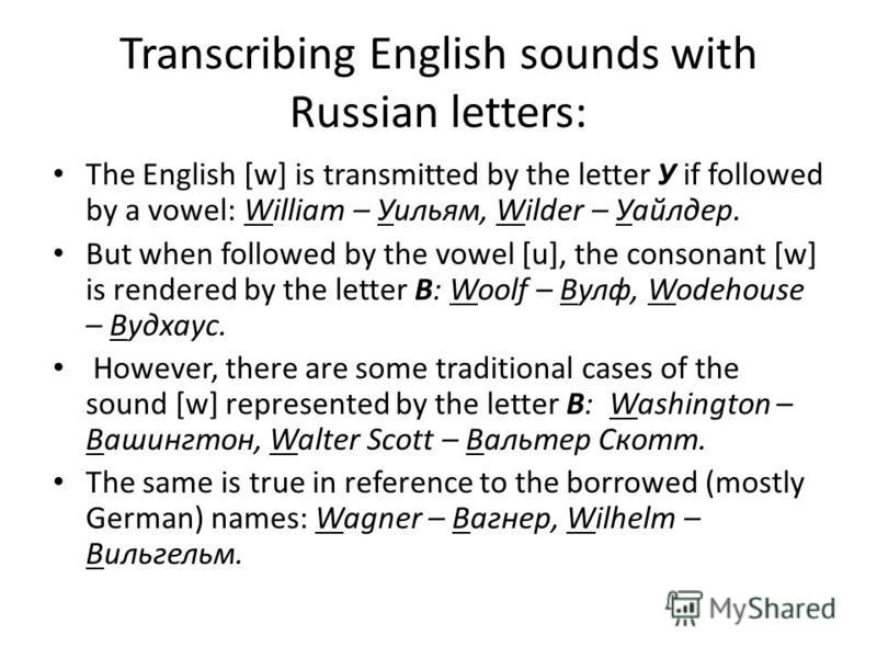 Transcribing English sounds with Russian letters: The English [w] is transmitted by the letter У if followed by a vowel: William – Уильям, Wilder – Уайлдер. But when followed by the vowel [u], the consonant [w] is rendered by the letter В: Woolf – Ву