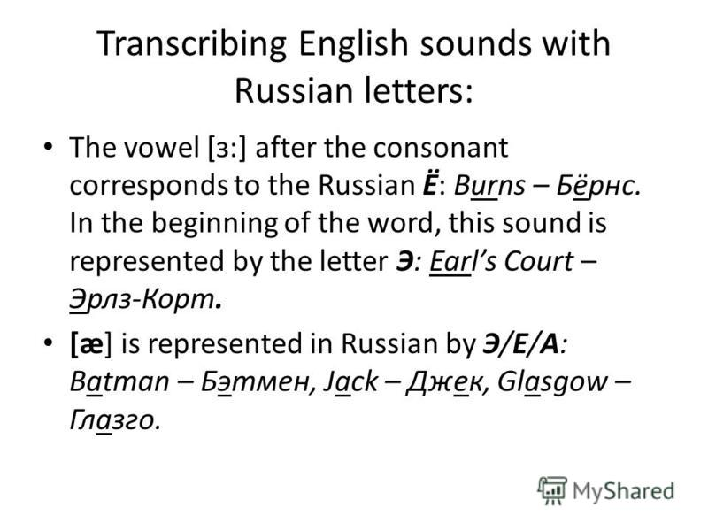 Transcribing English sounds with Russian letters: The vowel [з:] after the consonant corresponds to the Russian Ё: Burns – Бёрнс. In the beginning of the word, this sound is represented by the letter Э: Earls Court – Эрлз-Корт. [æ] is represented in