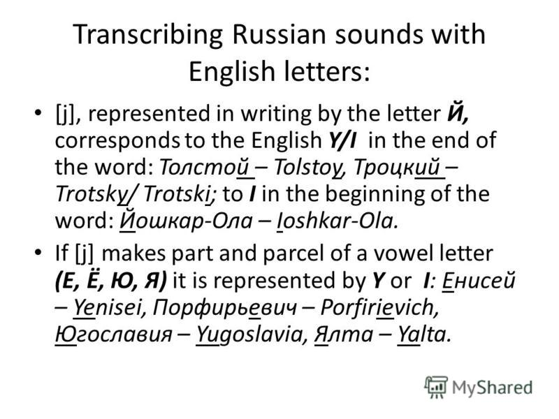 Transcribing Russian sounds with English letters: [j], represented in writing by the letter Й, corresponds to the English Y/I in the end of the word: Толстой – Tolstoy, Троцкий – Trotsky/ Trotski; to I in the beginning of the word: Йошкар-Ола – Ioshk