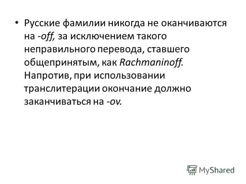 Русские фамилии никогда не оканчиваются на -off, за исключением такого неправильного перевода, ставшего общепринятым, как Rachmaninoff. Напротив, при использовании транслитерации окончание должно заканчиваться на -ov.