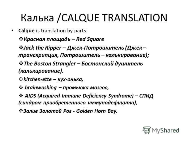 Калька /CАLQUE TRANSLATION Calque is translation by parts: Красная площадь – Red Square Jack the Ripper – Джек-Потрошитель (Джек – транскрипция, Потрошитель – калькирование); The Boston Strangler – Бостонский душитель (калькирование). kitchen-ette –