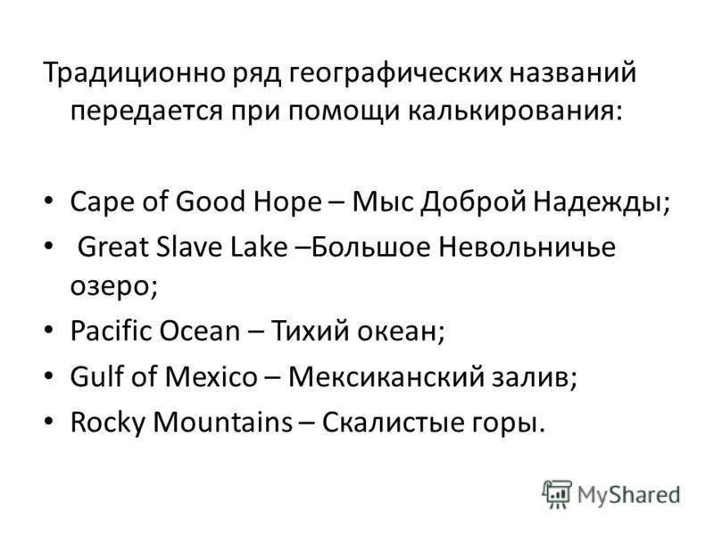 Традиционно ряд географических названий передается при помощи калькирования: Cape of Good Hope – Мыс Доброй Надежды; Great Slave Lake –Большое Невольничье озеро; Pacific Ocean – Тихий океан; Gulf of Mexico – Мексиканский залив; Rocky Mountains – Скал