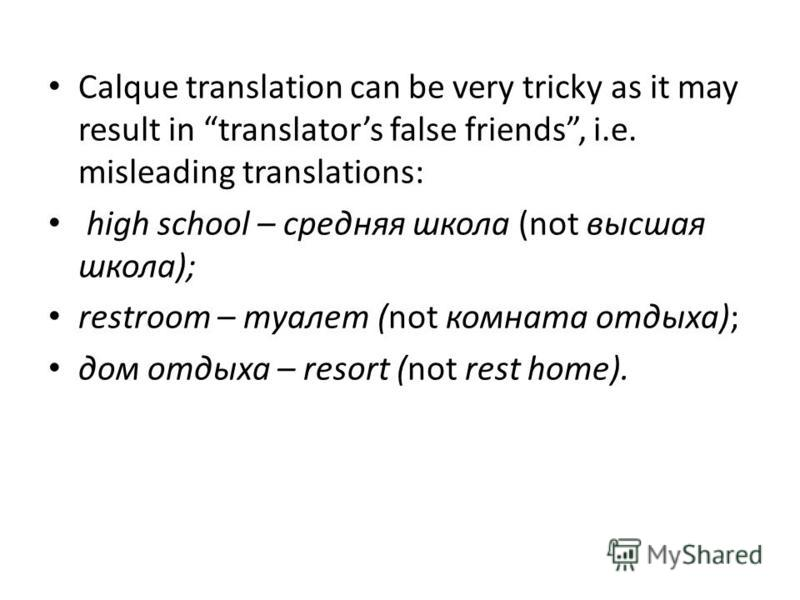 Calque translation can be very tricky as it may result in translators false friends, i.e. misleading translations: high school – средняя школа (not высшая школа); restroom – туалет (not комната отдыха); дом отдыха – resort (not rest home).
