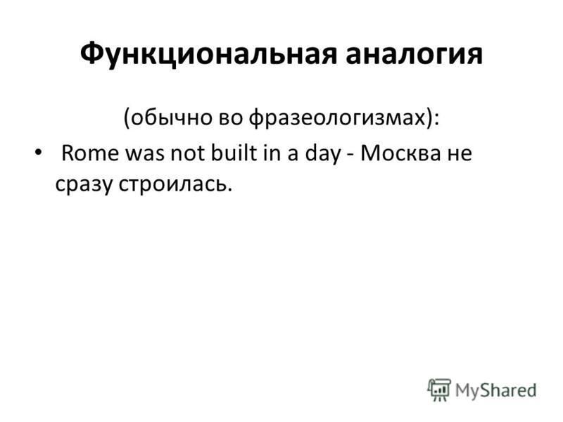 Функциональная аналогия (обычно во фразеологизмах): Rome was not built in a day - Москва не сразу строилась.