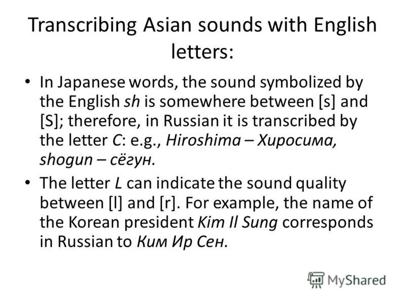 Transcribing Asian sounds with English letters: In Japanese words, the sound symbolized by the English sh is somewhere between [s] and [S]; therefore, in Russian it is transcribed by the letter C: e.g., Hiroshima – Хиросима, shogun – сёгун. The lette