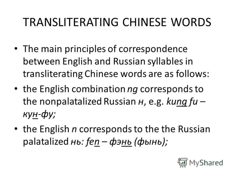 TRANSLITERATING CHINESE WORDS The main principles of correspondence between English and Russian syllables in transliterating Chinese words are as follows: the English combination ng corresponds to the nonpalatalized Russian н, e.g. kung fu – кун-фу;