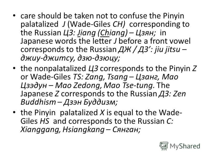 care should be taken not to confuse the Pinyin palatalized J (Wade-Giles CH) corresponding to the Russian ЦЗ: Jiang (Chiang) – Цзян; in Japanese words the letter J before a front vowel corresponds to the Russian ДЖ / ДЗ: jiu jitsu – джиу-джитсу, дзю-