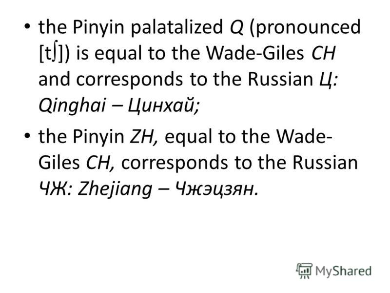 the Pinyin palatalized Q (pronounced [t ]) is equal to the Wade-Giles CH and corresponds to the Russian Ц: Qinghai – Цинхай; the Pinyin ZH, equal to the Wade- Giles CH, corresponds to the Russian ЧЖ: Zhejiang – Чжэцзян.