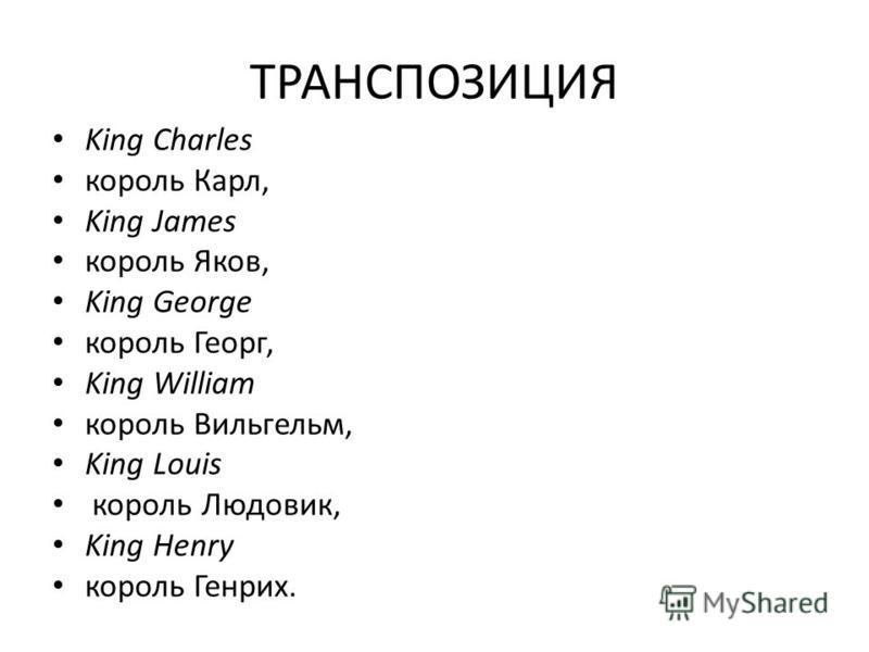 ТРАНСПОЗИЦИЯ King Charles король Карл, King James король Яков, King George король Георг, King William король Вильгельм, King Louis король Людовик, King Henry король Генрих.