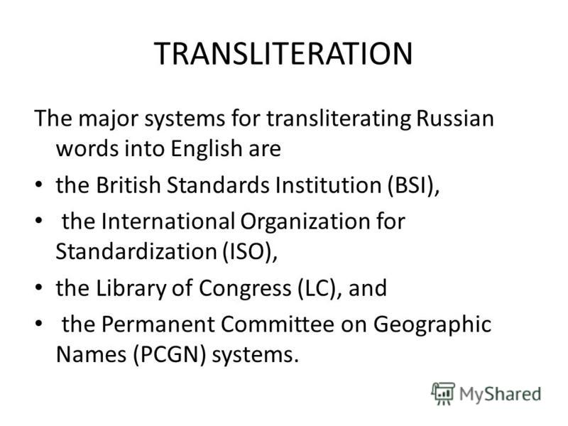 TRANSLITERATION The major systems for transliterating Russian words into English are the British Standards Institution (BSI), the International Organization for Standardization (ISO), the Library of Congress (LC), and the Permanent Committee on Geogr