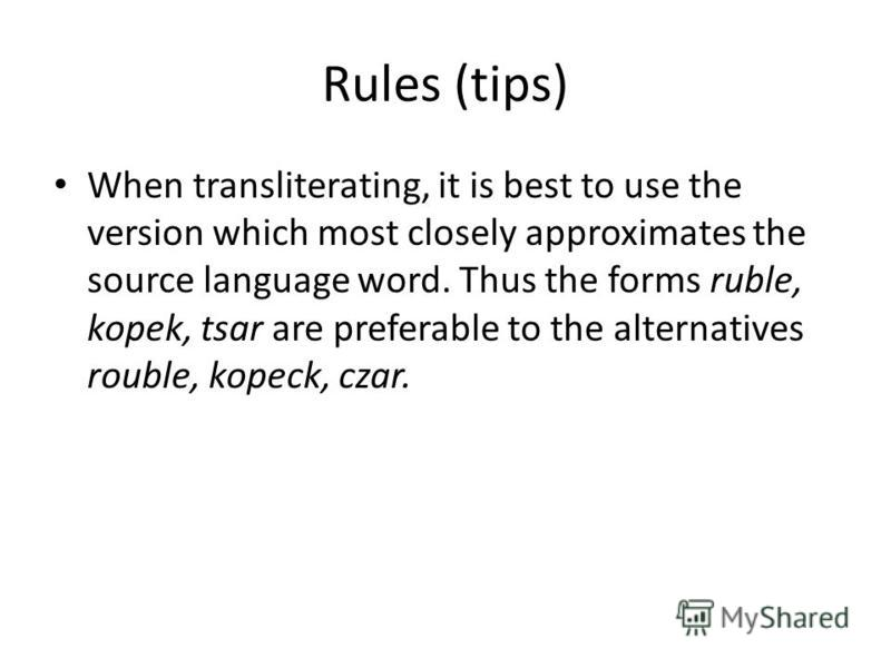 Rules (tips) When transliterating, it is best to use the version which most closely approximates the source language word. Thus the forms ruble, kopek, tsar are preferable to the alternatives rouble, kopeck, czar.
