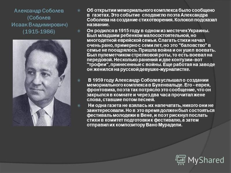 Александр Соболев (Соболев Исаак Владимирович) (1915-1986) Об открытии мемориального комплекса было сообщено в газетах. Это событие сподвигло поэта Александра Соболева на создание стихотворения. Колокол подсказал название. Он родился в 1915 году в од