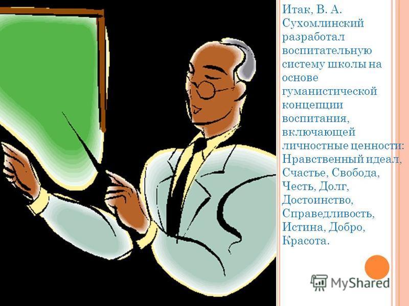 Итак, В. А. Сухомлинский разработал воспитательную систему школы на основе гуманистической концепции воспитания, включающей личностные ценности: Нравственный идеал, Счастье, Свобода, Честь, Долг, Достоинство, Справедливость, Истина, Добро, Красота.