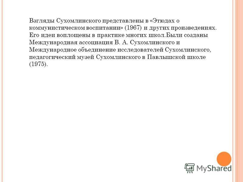 Взгляды Сухомлинского представлены в «Этюдах о коммунистическом воспитании» (1967) и других произведениях. Его идеи воплощены в практике многих школ.Были созданы Международная ассоциация В. А. Сухомлинского и Международное объединение исследователей