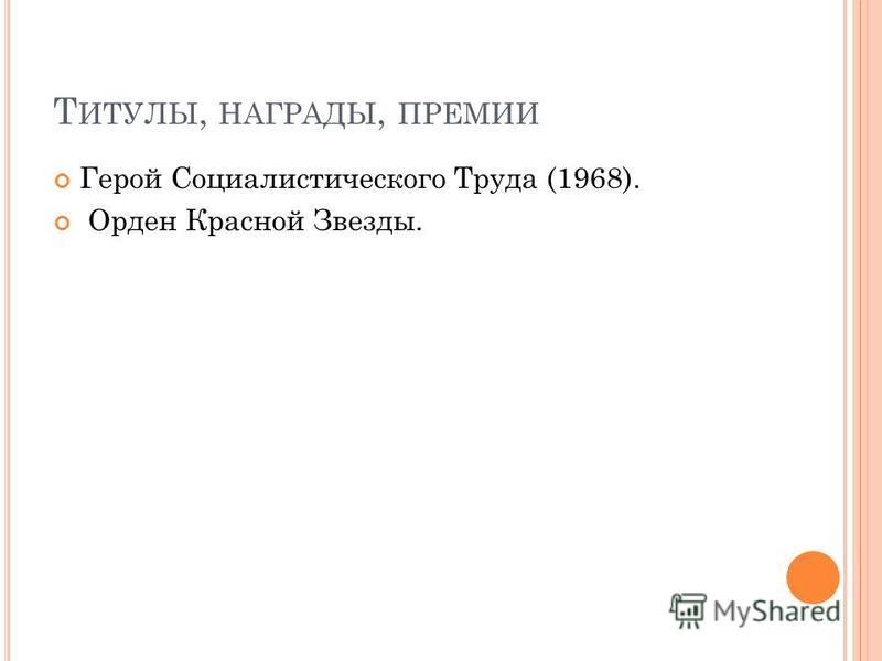 Т ИТУЛЫ, НАГРАДЫ, ПРЕМИИ Герой Социалистического Труда (1968). Орден Красной Звезды.