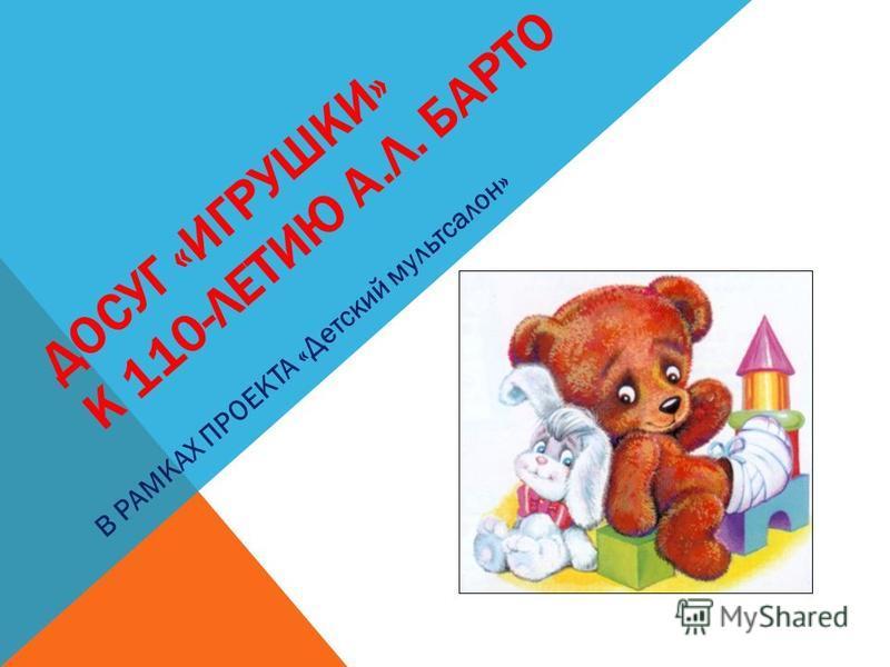 ДОСУГ «ИГРУШКИ» К 110-ЛЕТИЮ А.Л. БАРТО В РАМКАХ ПРОЕКТА «Детский мульт салон»