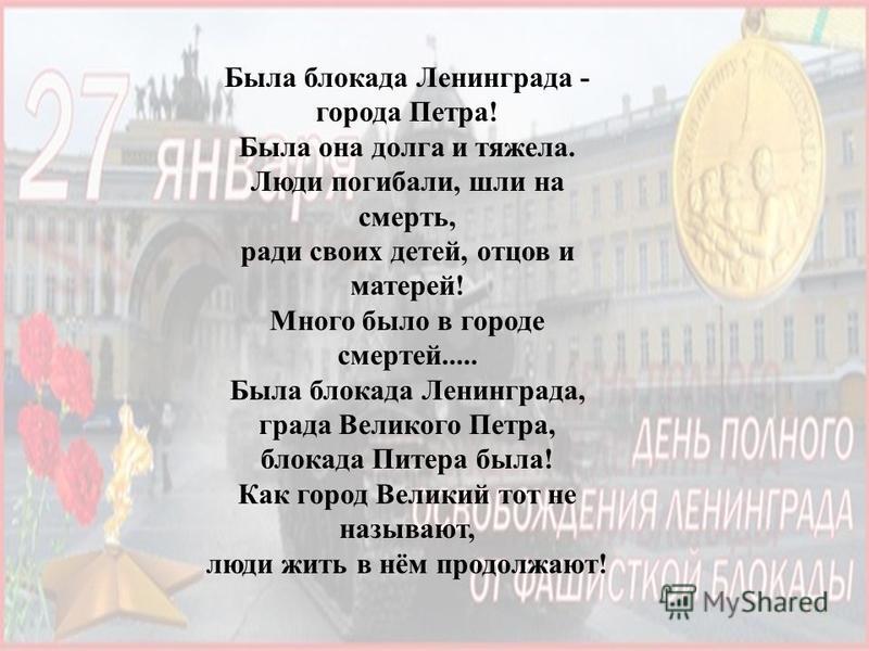 Была блокада Ленинграда - города Петра! Была она долга и тяжела. Люди погибали, шли на смерть, ради своих детей, отцов и матерей! Много было в городе смертей..... Была блокада Ленинграда, града Великого Петра, блокада Питера была! Как город Великий т