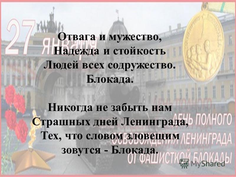 Отвага и мужество, Надежда и стойкость Людей всех содружество. Блокада. Никогда не забыть нам Страшных дней Ленинграда, Тех, что словом зловещим зовутся - Блокада.