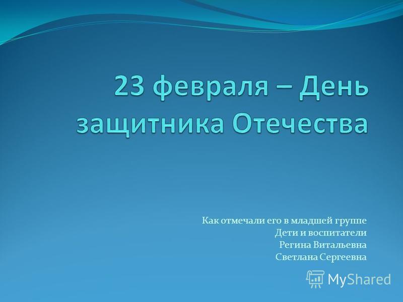 Как отмечали его в младшей группе Дети и воспитатели Регина Витальевна Светлана Сергеевна